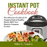 Instant Pot Cookbook: The Ultimate Cookbook To Prepare Fast & Healthy Meals With Your Electric Pressure Cooker