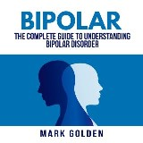 Bipolar: The Complete Guide to Understanding Bipolar Disorder