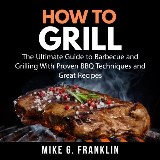 How To Grill: The Ultimate Guide to Barbecue and Grilling With Proven BBQ Techniques and Great Recipes