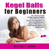 Kegel Balls for Beginners: The Ultimate Guide to Kegel Exercise Weights for Health & Pleasure; How To Use Kegel Balls for Pelvic Floor Exercisers, Vaginal Tightening and Post Pregnancy Recovery Sexual Health