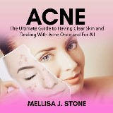 Acne: The Ultimate Guide to Having Clear Skin and Dealing With Acne Once and For All