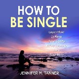 How to Be Single: Learn How To Keep Your Sanity While Looking for a Soul Mate