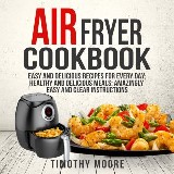 Air Fryer Cookbook: Easy and Delicious Recipes For Every Day; Healthy and Delicious Meals; Amazingly Easy and Clear Instructions