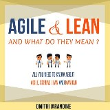 Agile and Lean and What Do They Mean? All you need to know about Agile, Scrum, Lean and Kanban