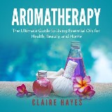 Aromatherapy: The Ultimate Guide to Using Essential Oils for Health, Beauty, and Home