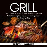 Grill: Your Ultimate Guide To Be A Master of the Grill With Amazing Techniques for Unforgettable Backyard Grilling