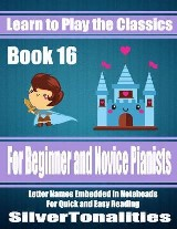 Learn to Play the Classics Book 16 - For Beginner and Novice Pianists Letter Names Embedded In Noteheads for Quick and Easy Reading