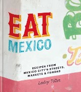 Eat Mexico: Recipes from Mexico City's Streets, Markets and Fondas