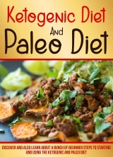 Ketogenic Diet And Paleo Diet: Discover And Also Learn About A Bunch Of Beginner Steps To Starting And Using The Ketogenic And Paleo Diet