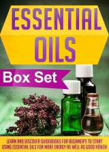 Essential Oils Box Set : Learn And Discover Guidebooks For Beginner's To Start Using Essential Oils For More Energy As Well As Good Health