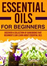 Essential Oils For Beginners : Discover A Collection Of Guidebooks That Beginner's Can Learn About Essential Oils