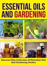 Essential Oils And Gardening: Discover This Collection Of Essential Oils And Gardening Guides
