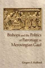 Bishops and the Politics of Patronage in Merovingian Gaul