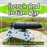 French And Indian War: A Children's History Book With Facts About The War