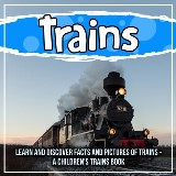 Trains: Learn And Discover Facts And Pictures Of Trains - A Children's Trains Book