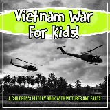 Vietnam War For Kids! A Children's History Book With Pictures And Facts