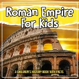 Roman Empire For Kids: A Children's History Book With Facts