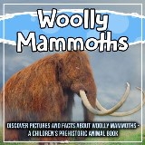 Woolly Mammoths: Discover Pictures And Facts About Woolly Mammoths - A Children's Prehistoric Animal Book