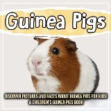 Guinea Pigs: Discover Pictures and Facts About Guinea Pigs For Kids! A Children's Guinea Pigs Book