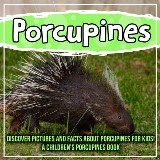 Porcupines: Discover Pictures and Facts About Porcupines For Kids! A Children's Porcupines Book