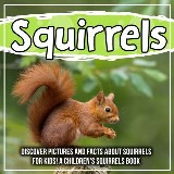 Squirrels: Discover Pictures and Facts About Squirrels For Kids! A Children's Squirrels Book