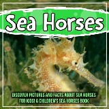 Sea Horses: Discover Pictures and Facts About Sea Horses For Kids! A Children's Sea Horses Book