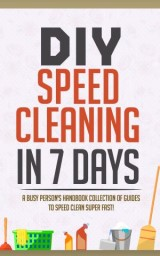 DIY Speed Cleaning In 7 Days:A Busy Person's Handbook Collection Of Guides To Speed Clean Super FAST!