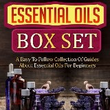 Essential Oils Box Set: A Easy To Follow Collection Of Guides About Essential Oils For Beginners