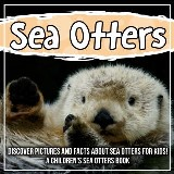 Sea Otters: Discover Pictures and Facts About Sea Otters For Kids! A Children's Sea Otters Book