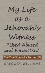 "My Life as a Jehovah's Witness: ""Used Abused and Forgotten."""