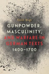 Gunpowder, Masculinity, and Warfare in German Texts, 1400-1700