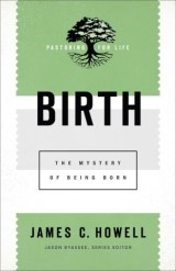 Birth (Pastoring for Life: Theological Wisdom for Ministering Well)