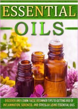 Essential Oils: Discover And Learn These Beginner Tips To Getting Rid Of Inflammation, Soreness, And Stress By Using Essential Oils