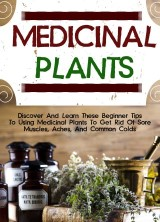 Medicinal Plants: Discover And Learn These Beginner Tips To Using Medicinal Plants To Get Rid Of Sore Muscles, Aches, And Common Colds
