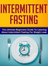 Intermittent Fasting : The Ultimate Beginners Guide To Learning About Intermittent Fasting For Weight Loss