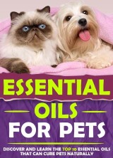 Essential Oils For Pets : Discover and Learn The Top 10 Essential Oils That Can Cure Pets Naturally