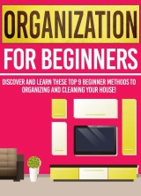 Organization For Beginners: Discover And Learn These Top 9 Beginner Methods To Organizing And Cleaning Your House!