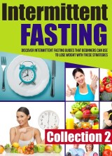 Intermittent Fasting: Collection 2: Discover Intermittent Fasting Guides That Beginners Can Use To Lose Weight With These Strategies