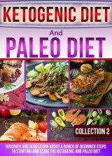 Ketogenic Diet And Paleo Diet: Collection 2: Discover And Also Learn About A Bunch Of Beginner Steps To Starting And Using The Ketogenic And Paleo Diet