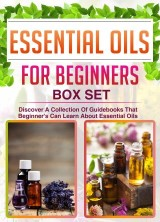Essential Oils For Beginners: Box Set: Discover A Collection Of Guidebooks That Beginner's Can Learn About Essential Oils