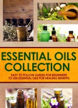 Essential Oils Collection : Easy To Follow Guides For Beginners To Use Essential Oils For Healing Benefits