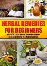 Herbal Remedies For Beginners: Discover These Herbal Remedies Guides For Beginners To Use And Learn From