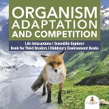 Organism Adaptation and Competition | Life Interactions | Scientific Explorer | Book for Third Graders | Children's Environment Books