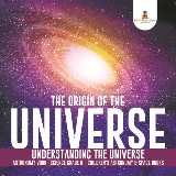 The Origin of the Universe | Understanding the Universe | Astronomy Book | Science Grade 8 | Children's Astronomy & Space Books