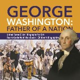George Washington: Father of a Nation | United States Civics | Biography for Kids | Fourth Grade Nonfiction Books | Children's Biographies