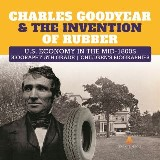 Charles Goodyear & The Invention of Rubber | U.S. Economy in the mid-1800s | Biography 5th Grade | Children's Biographies
