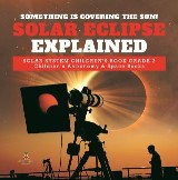 Something is Covering the Sun! Solar Eclipse Explained | Solar System Children's Book Grade 3 | Children's Astronomy & Space Books