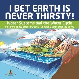 I Bet Earth is Never Thirsty! | Water Systems and the Water Cycle | Earth and Space Science Grade 3 | Children's Earth Sciences Books