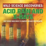 Wild Science Discoveries : Acid Rain and X-Rays | Kids' Science Books Grade 3 | Children's Science Education Books