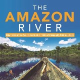 The Amazon River | Major Rivers of the World Series Grade 4 | Children's Geography & Cultures Books